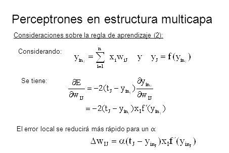 Perceptrones en estructura multicapa Consideraciones sobre la regla de aprendizaje (2): Considerando: Se tiene: El error local se reducirá más rápido