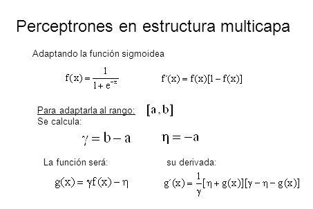 Perceptrones en estructura multicapa Adaptando la función sigmoidea Para adaptarla al rango: Se calcula: La función será: su derivada: