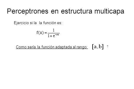 Perceptrones en estructura multicapa Ejercicio si la la función es: Como sería la función adaptada al rango: ?