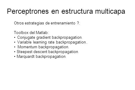 Perceptrones en estructura multicapa Otros estrategias de entrenamiento ?. Toolbox del Matlab: Conjugate gradient backpropagation. Variable learning r