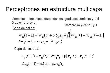 Perceptrones en estructura multicapa Momentum: los pesos dependen del gradiente corriente y del Gradiente previo. Momentum entre 0 y 1 Capa de salida: