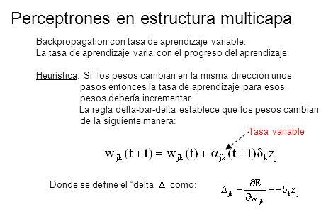 Perceptrones en estructura multicapa Backpropagation con tasa de aprendizaje variable: La tasa de aprendizaje varia con el progreso del aprendizaje. H