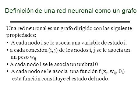 Definición de una red neuronal como un grafo Una red neuronal es un grafo dirigido con las siguiente propiedades: A cada nodo i se le asocia una varia