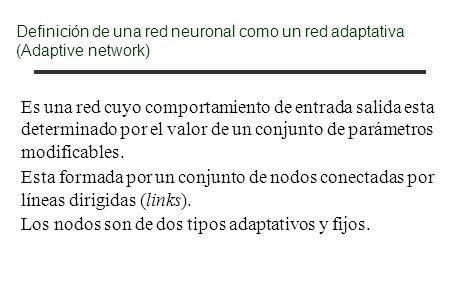 Definición de una red neuronal como un red adaptativa (Adaptive network) Es una red cuyo comportamiento de entrada salida esta determinado por el valo