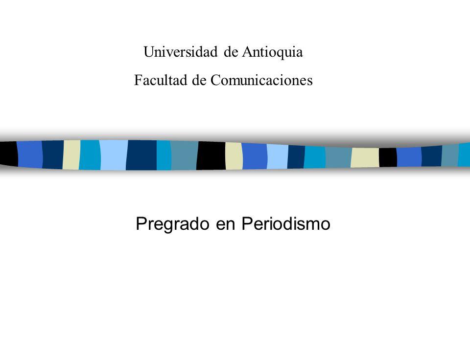 Pregrado en Periodismo Universidad de Antioquia Facultad de Comunicaciones