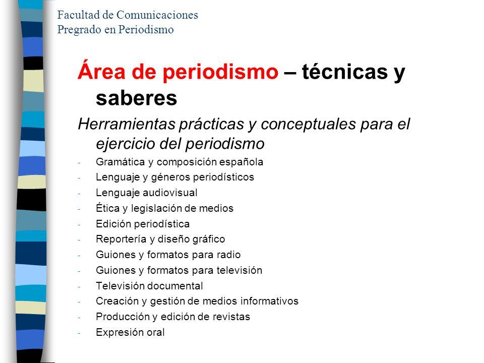 Facultad de Comunicaciones Pregrado en Periodismo Área de periodismo – técnicas y saberes Herramientas prácticas y conceptuales para el ejercicio del
