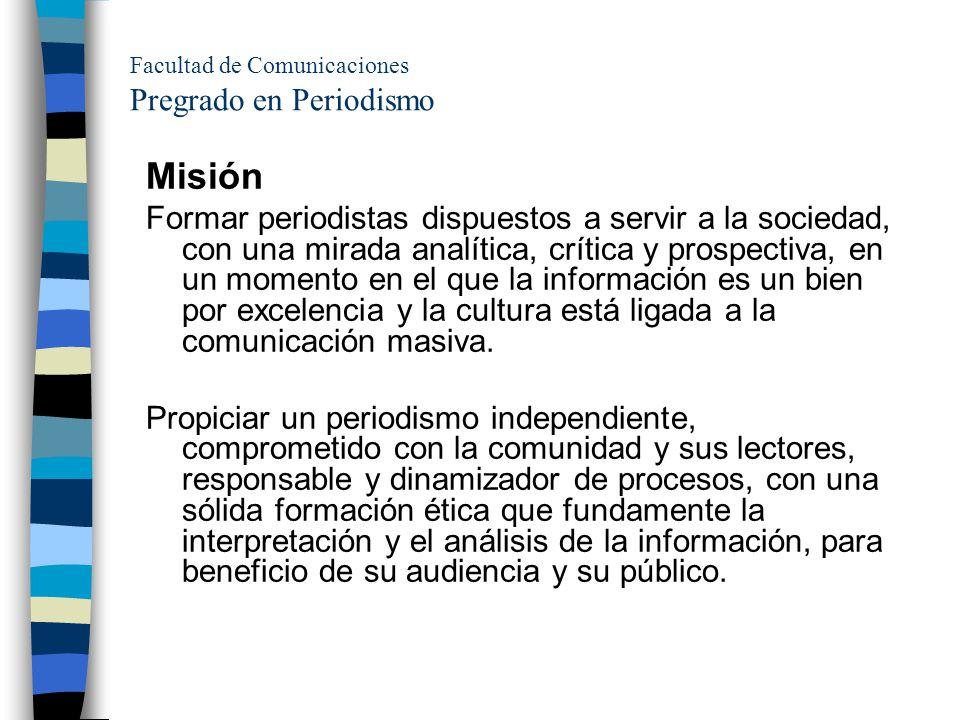 Facultad de Comunicaciones Pregrado en Periodismo Misión Formar periodistas dispuestos a servir a la sociedad, con una mirada analítica, crítica y pro