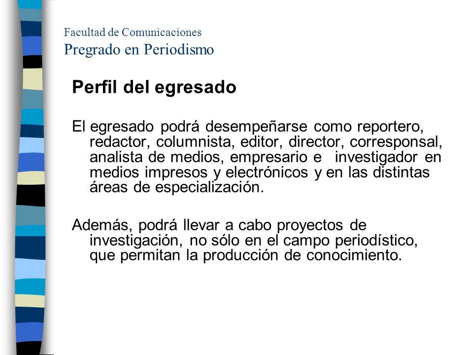 Facultad de Comunicaciones Pregrado en Periodismo Perfil del egresado El egresado podrá desempeñarse como reportero, redactor, columnista, editor, dir