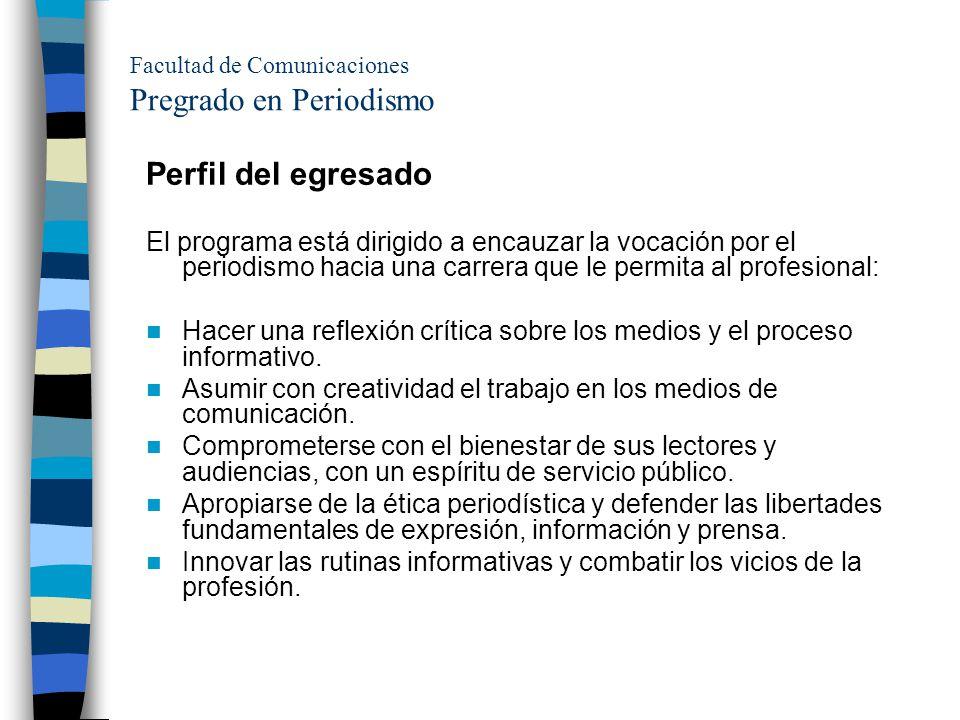 Facultad de Comunicaciones Pregrado en Periodismo Perfil del egresado El programa está dirigido a encauzar la vocación por el periodismo hacia una car