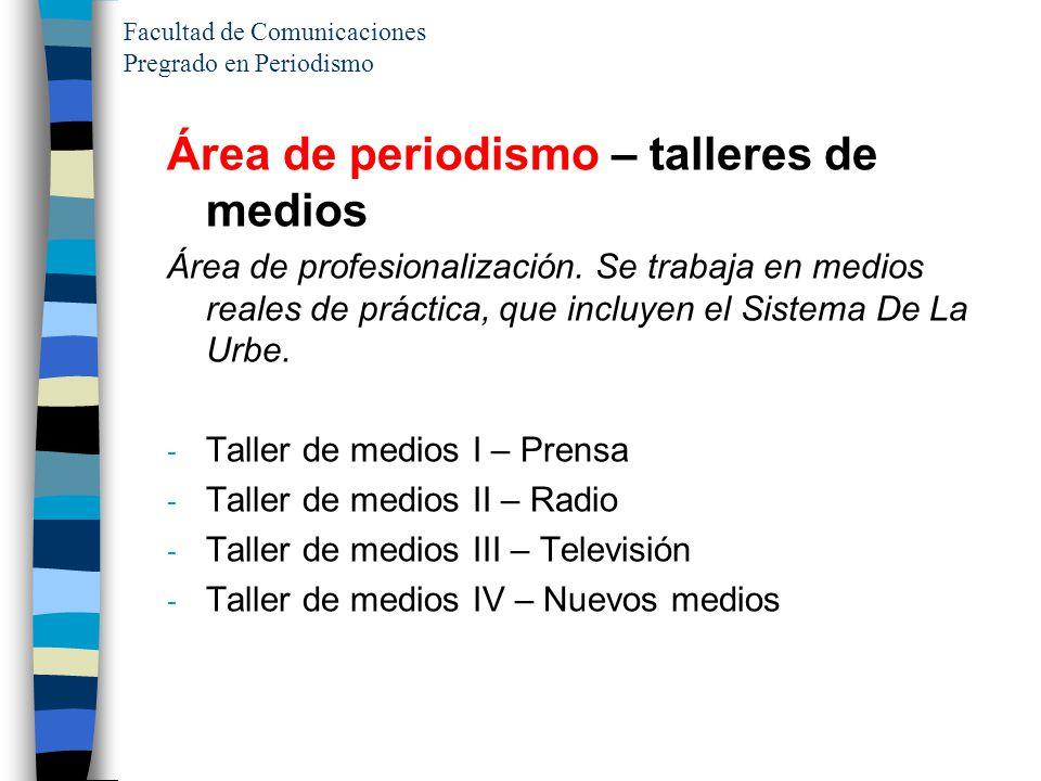 Facultad de Comunicaciones Pregrado en Periodismo Área de periodismo – talleres de medios Área de profesionalización. Se trabaja en medios reales de p
