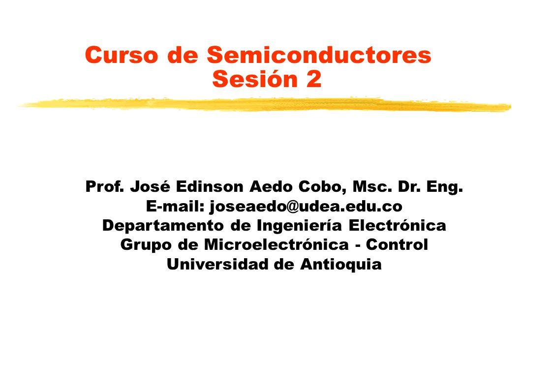 Curso de Semiconductores Sesión 2 Prof. José Edinson Aedo Cobo, Msc. Dr. Eng. E-mail: joseaedo@udea.edu.co Departamento de Ingeniería Electrónica Grup
