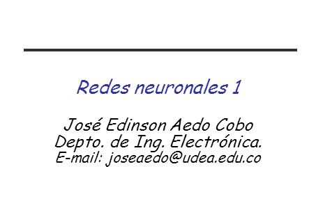 Redes neuronales 1 José Edinson Aedo Cobo Depto. de Ing. Electrónica. E-mail: joseaedo@udea.edu.co