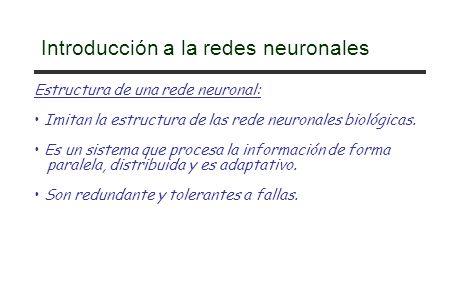 Introducción a la redes neuronales Estructura de una rede neuronal: Imitan la estructura de las rede neuronales biológicas. Es un sistema que procesa