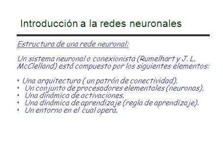 Introducción a la redes neuronales Estructura de una rede neuronal: Un sistema neuronal o conexionista (Rumelhart y J. L. McClelland) está compuesto p