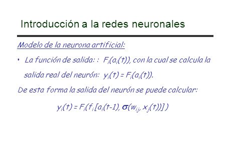 Introducción a la redes neuronales Modelo de la neurona artificial: La función de salida: : F i (a i (t)), con la cual se calcula la salida real del n