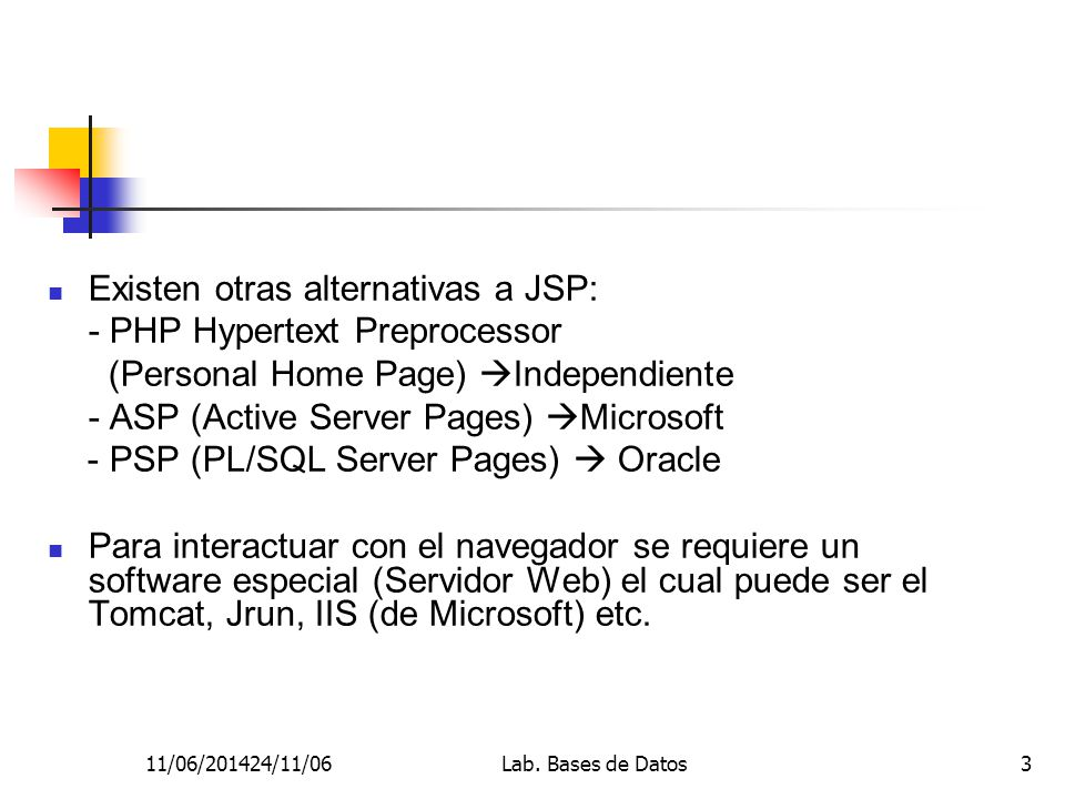 11/06/201424/11/06Lab. Bases de Datos3 Existen otras alternativas a JSP: - PHP Hypertext Preprocessor (Personal Home Page) Independiente - ASP (Active