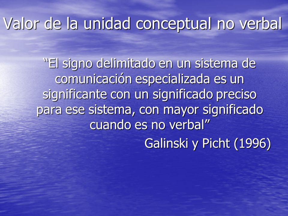 Valor de la unidad conceptual no verbal El signo delimitado en un sistema de comunicación especializada es un significante con un significado preciso para ese sistema, con mayor significado cuando es no verbal Galinski y Picht (1996)