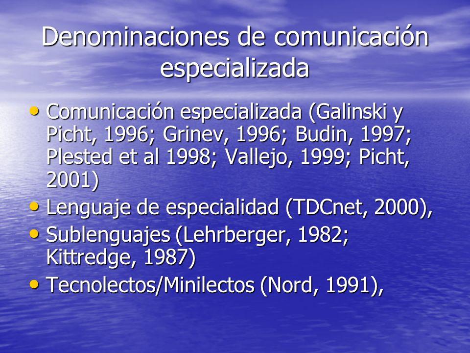 Denominaciones de comunicación especializada Comunicación especializada (Galinski y Picht, 1996; Grinev, 1996; Budin, 1997; Plested et al 1998; Vallejo, 1999; Picht, 2001) Comunicación especializada (Galinski y Picht, 1996; Grinev, 1996; Budin, 1997; Plested et al 1998; Vallejo, 1999; Picht, 2001) Lenguaje de especialidad (TDCnet, 2000), Lenguaje de especialidad (TDCnet, 2000), Sublenguajes (Lehrberger, 1982; Kittredge, 1987) Sublenguajes (Lehrberger, 1982; Kittredge, 1987) Tecnolectos/Minilectos (Nord, 1991), Tecnolectos/Minilectos (Nord, 1991),