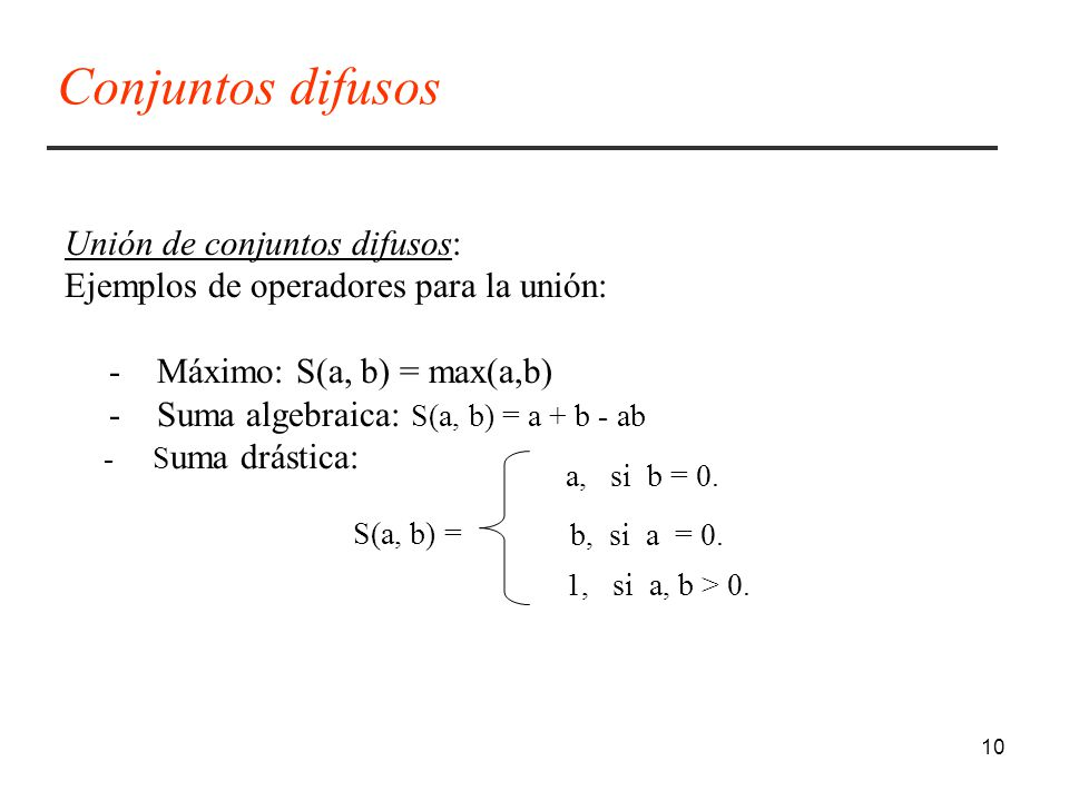 10 Unión de conjuntos difusos: Ejemplos de operadores para la unión: - Máximo: S(a, b) = max(a,b) - Suma algebraica: S(a, b) = a + b - ab - S uma drástica: S(a, b) = a, si b = 0.