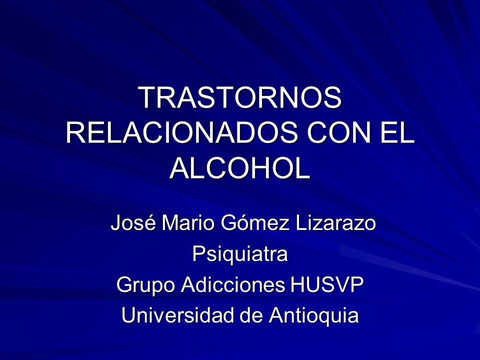 TRASTORNOS RELACIONADOS CON EL ALCOHOL José Mario Gómez Lizarazo José Mario Gómez LizarazoPsiquiatra Grupo Adicciones HUSVP Universidad de Antioquia