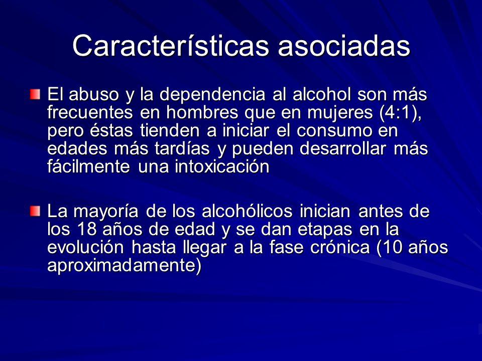 Características asociadas El abuso y la dependencia al alcohol son más frecuentes en hombres que en mujeres (4:1), pero éstas tienden a iniciar el consumo en edades más tardías y pueden desarrollar más fácilmente una intoxicación La mayoría de los alcohólicos inician antes de los 18 años de edad y se dan etapas en la evolución hasta llegar a la fase crónica (10 años aproximadamente)