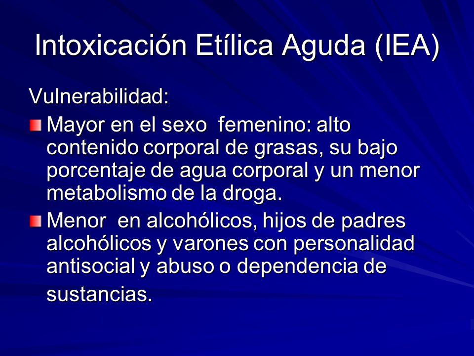 Intoxicación Etílica Aguda (IEA) Vulnerabilidad: Mayor en el sexo femenino: alto contenido corporal de grasas, su bajo porcentaje de agua corporal y un menor metabolismo de la droga.