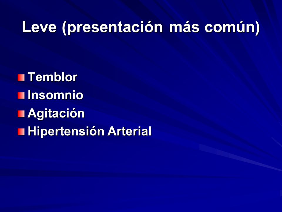 Leve (presentación más común) TemblorInsomnioAgitación Hipertensión Arterial