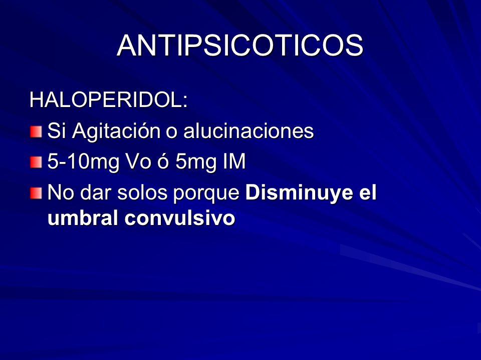 ANTIPSICOTICOS HALOPERIDOL: Si Agitación o alucinaciones 5-10mg Vo ó 5mg IM No dar solos porque Disminuye el umbral convulsivo
