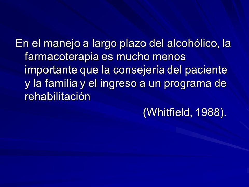 En el manejo a largo plazo del alcohólico, la farmacoterapia es mucho menos importante que la consejería del paciente y la familia y el ingreso a un programa de rehabilitación (Whitfield, 1988).