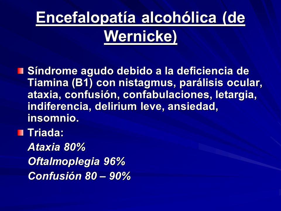 Encefalopatía alcohólica (de Wernicke) Síndrome agudo debido a la deficiencia de Tiamina (B1) con nistagmus, parálisis ocular, ataxia, confusión, confabulaciones, letargia, indiferencia, delirium leve, ansiedad, insomnio.
