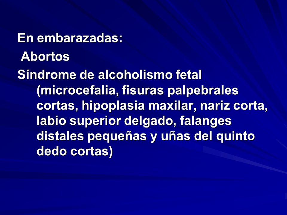 En embarazadas: Abortos Abortos Síndrome de alcoholismo fetal (microcefalia, fisuras palpebrales cortas, hipoplasia maxilar, nariz corta, labio superior delgado, falanges distales pequeñas y uñas del quinto dedo cortas)