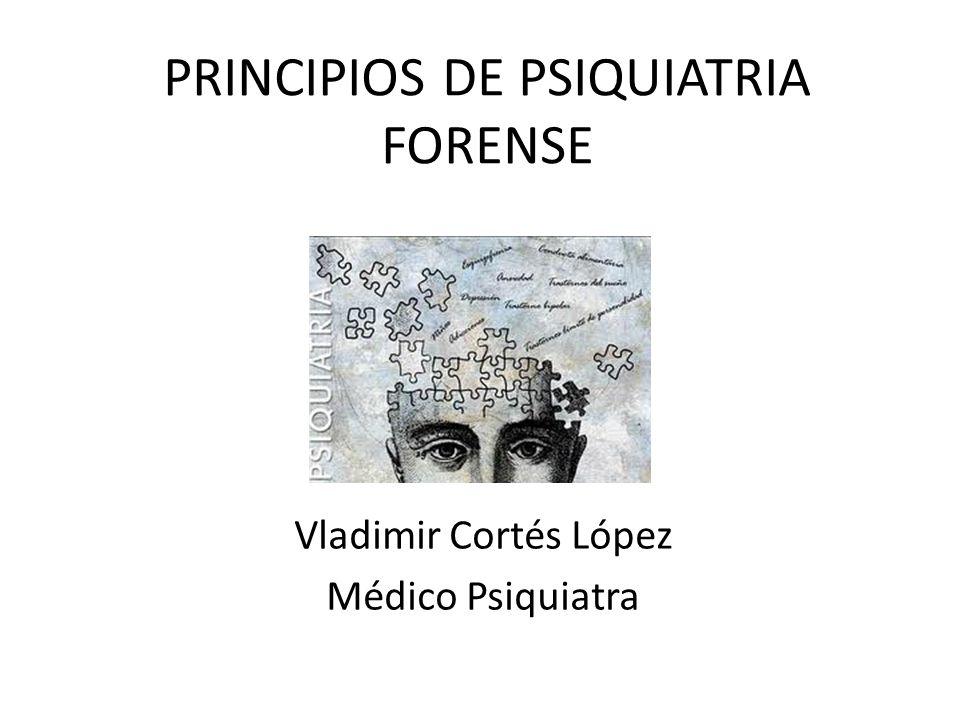 PRINCIPIOS DE PSIQUIATRIA FORENSE Vladimir Cortés López Médico Psiquiatra
