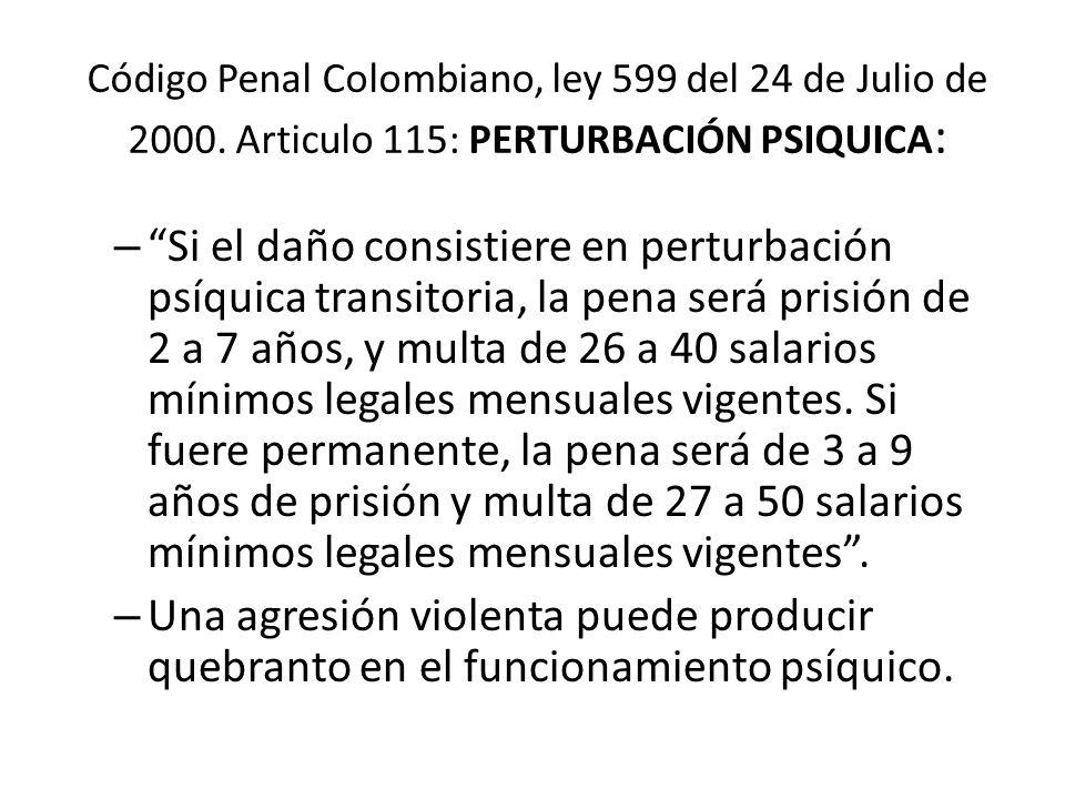 Código Penal Colombiano, ley 599 del 24 de Julio de 2000. Articulo 115: PERTURBACIÓN PSIQUICA : –Si el daño consistiere en perturbación psíquica trans