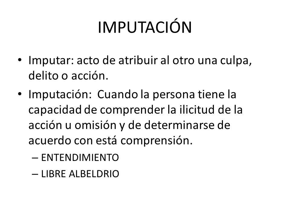 IMPUTACIÓN Imputar: acto de atribuir al otro una culpa, delito o acción. Imputación: Cuando la persona tiene la capacidad de comprender la ilicitud de
