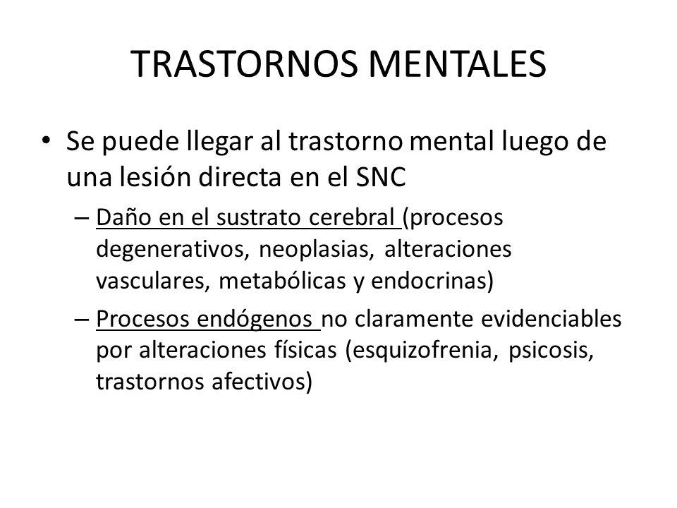 TRASTORNOS MENTALES Se puede llegar al trastorno mental luego de una lesión directa en el SNC – Daño en el sustrato cerebral (procesos degenerativos,