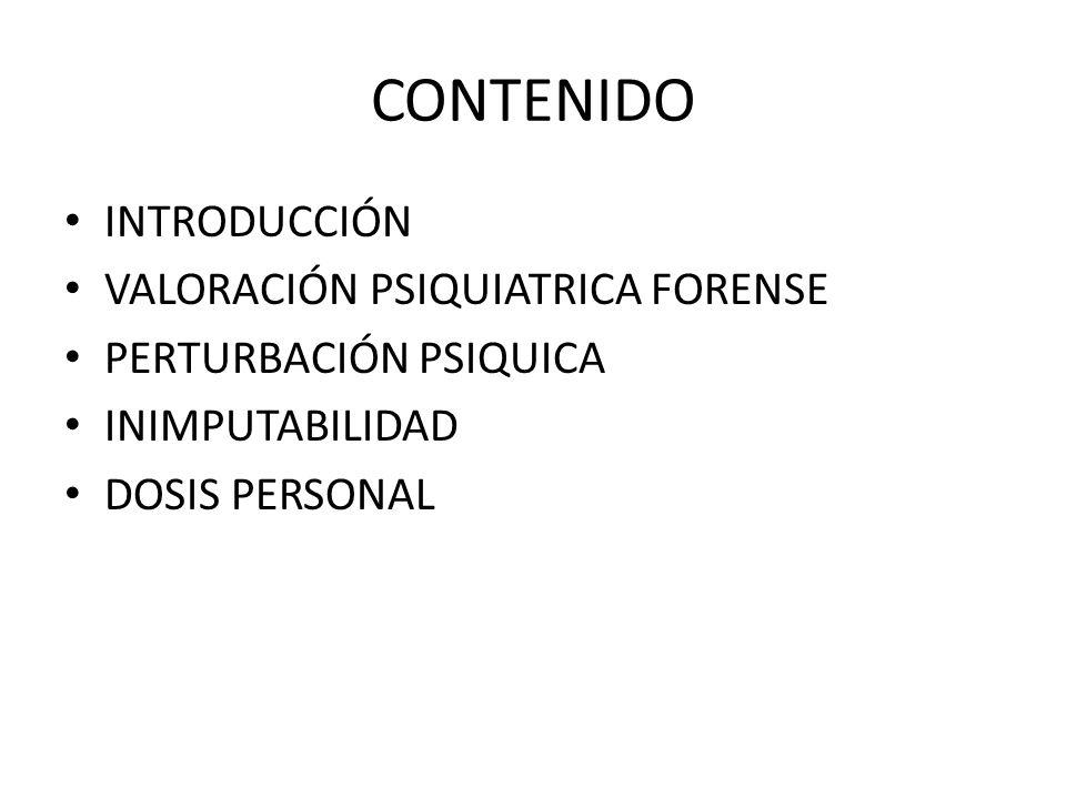 CONTENIDO INTRODUCCIÓN VALORACIÓN PSIQUIATRICA FORENSE PERTURBACIÓN PSIQUICA INIMPUTABILIDAD DOSIS PERSONAL