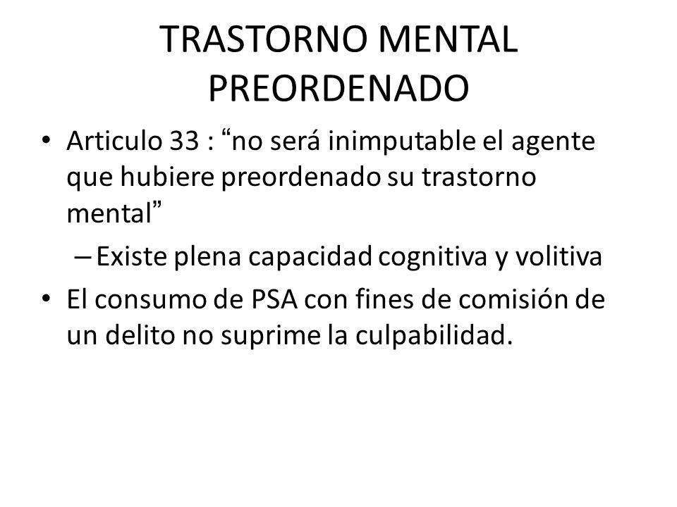 TRASTORNO MENTAL PREORDENADO Articulo 33 : no será inimputable el agente que hubiere preordenado su trastorno mental – Existe plena capacidad cognitiv