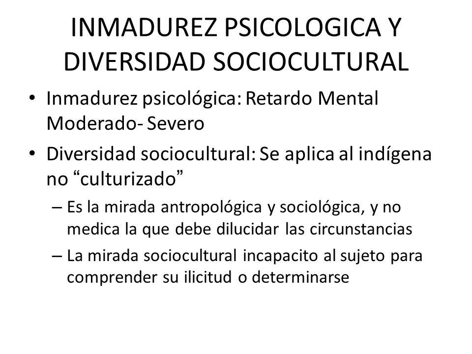 INMADUREZ PSICOLOGICA Y DIVERSIDAD SOCIOCULTURAL Inmadurez psicológica: Retardo Mental Moderado- Severo Diversidad sociocultural: Se aplica al indígen