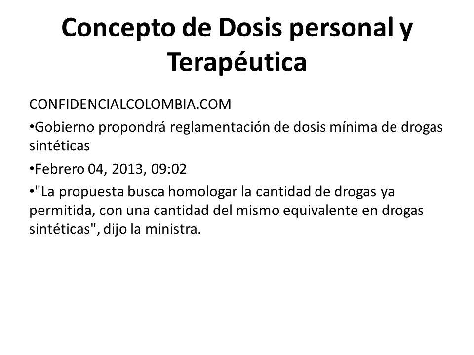 Concepto de Dosis personal y Terapéutica CONFIDENCIALCOLOMBIA.COM Gobierno propondrá reglamentación de dosis mínima de drogas sintéticas Febrero 04, 2