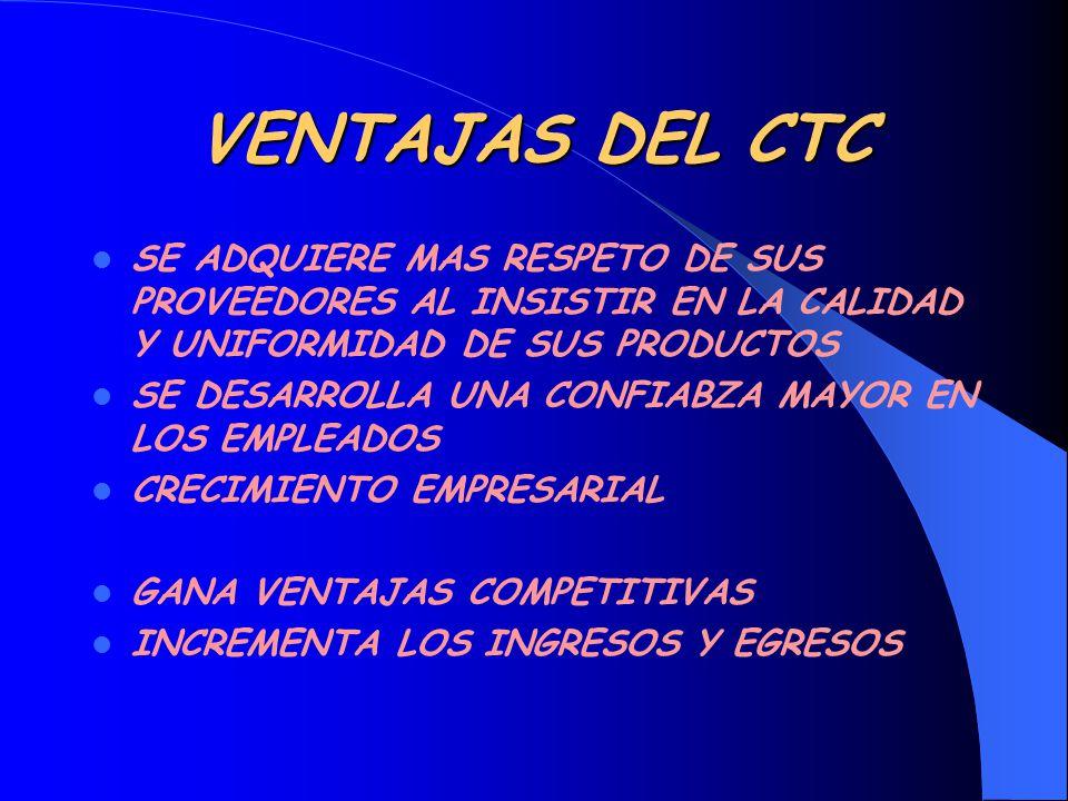 VENTAJAS DEL CTC SE ADQUIERE MAS RESPETO DE SUS PROVEEDORES AL INSISTIR EN LA CALIDAD Y UNIFORMIDAD DE SUS PRODUCTOS SE DESARROLLA UNA CONFIABZA MAYOR