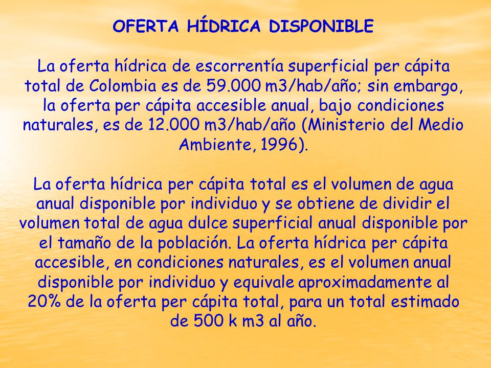 OFERTA HÍDRICA DISPONIBLE La oferta hídrica de escorrentía superficial per cápita total de Colombia es de 59.000 m3/hab/año; sin embargo, la oferta per cápita accesible anual, bajo condiciones naturales, es de 12.000 m3/hab/año (Ministerio del Medio Ambiente, 1996).