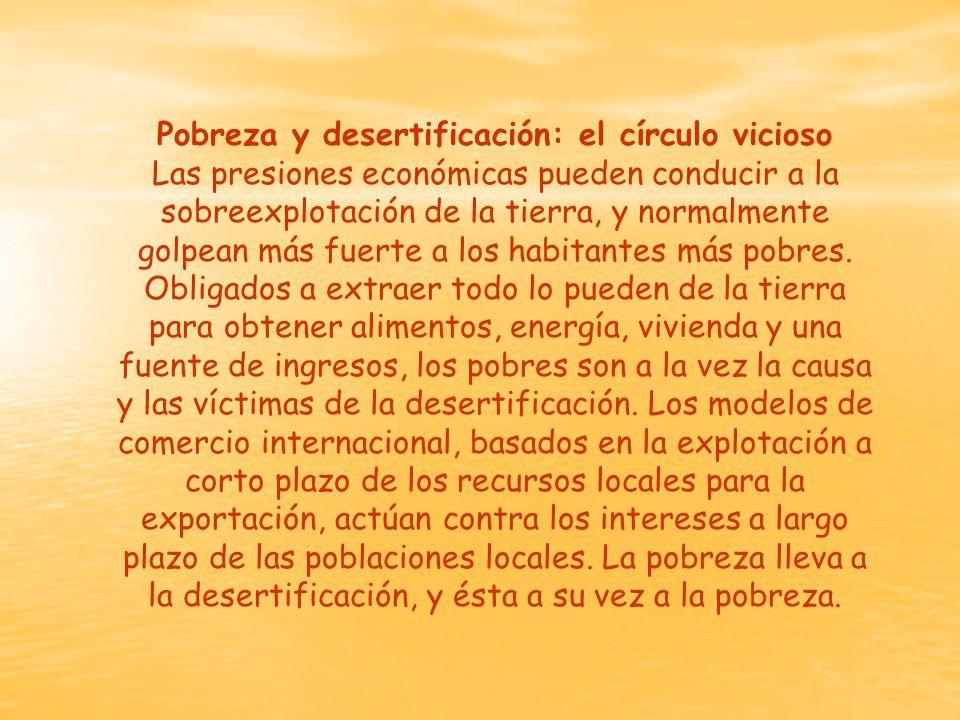 Pobreza y desertificación: el círculo vicioso Las presiones económicas pueden conducir a la sobreexplotación de la tierra, y normalmente golpean más fuerte a los habitantes más pobres.