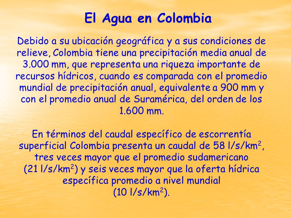 Debido a su ubicación geográfica y a sus condiciones de relieve, Colombia tiene una precipitación media anual de 3.000 mm, que representa una riqueza importante de recursos hídricos, cuando es comparada con el promedio mundial de precipitación anual, equivalente a 900 mm y con el promedio anual de Suramérica, del orden de los 1.600 mm.