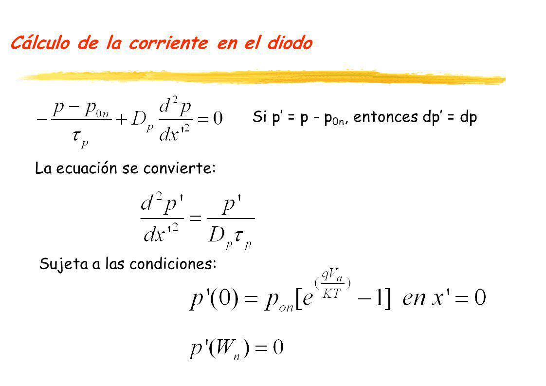 Cálculo de la corriente en el diodo Si p = p - p 0n, entonces dp = dp La ecuación se convierte: Sujeta a las condiciones: