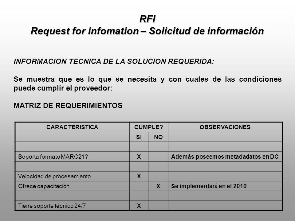 RFI Request for infomation – Solicitud de información INFORMACION TECNICA DE LA SOLUCION REQUERIDA: Se muestra que es lo que se necesita y con cuales de las condiciones puede cumplir el proveedor: MATRIZ DE REQUERIMIENTOS CARACTERISTICACUMPLE?OBSERVACIONES SINO Soporta formato MARC21?XAdemás poseemos metadadatos en DC Velocidad de procesamientoX Ofrece capacitaciónXSe implementará en el 2010 Tiene soporte técnico 24/7X