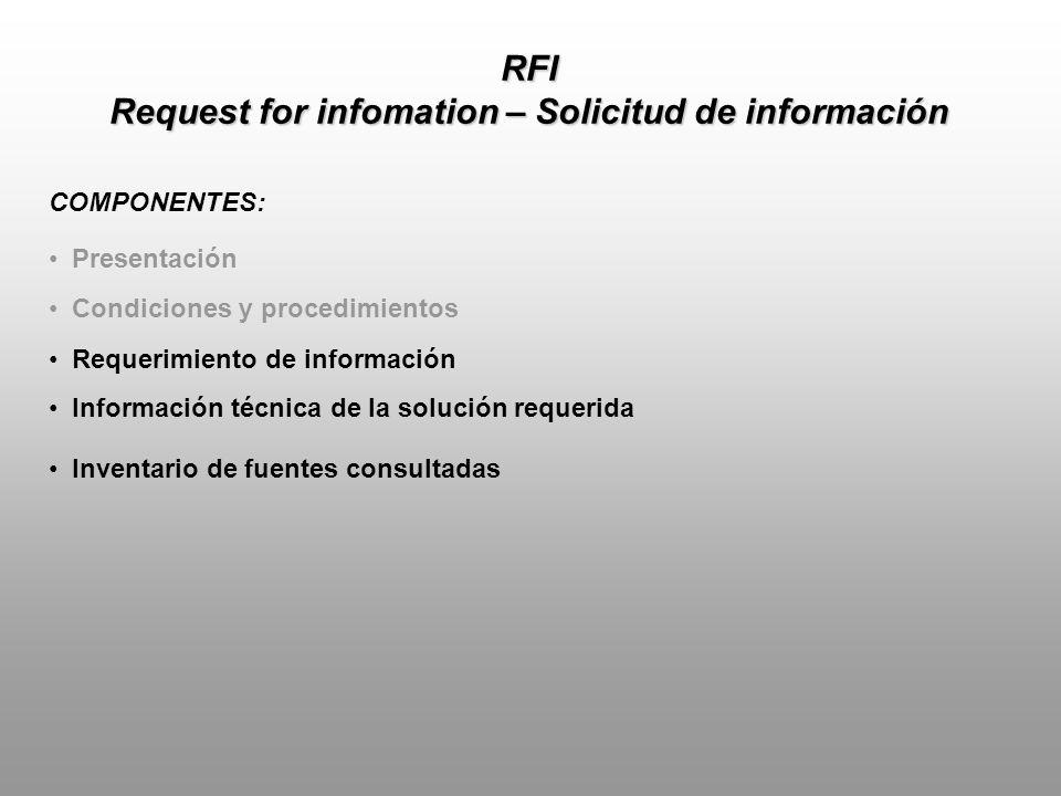 RFI Request for infomation – Solicitud de información REQUERIMIENTO DE INFORMACION: Incluye aspectos detallados sobre la situación actual de la organización sobre la necesidad que posee: Descripción detallada de las condiciones actuales de la organización Administrativas (estructuras, procesos) Técnicas (locativas/operativas) Tecnológicas (plataformas, estándares)