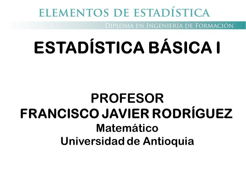 ESTADÍSTICA BÁSICA I PROFESOR FRANCISCO JAVIER RODRÍGUEZ Matemático Universidad de Antioquia