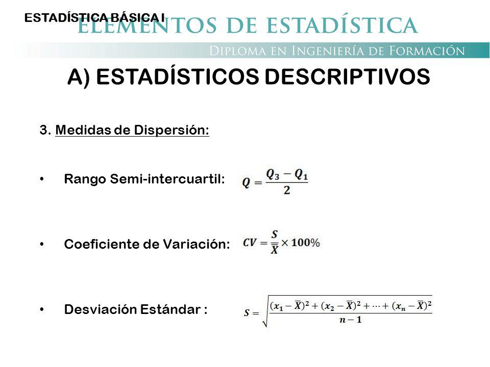 ESTADÍSTICA BÁSICA I A) ESTADÍSTICOS DESCRIPTIVOS 3. Medidas de Dispersión: Rango Semi-intercuartil: Coeficiente de Variación: Desviación Estándar :