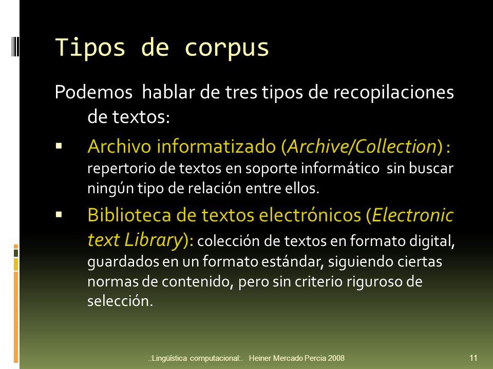 Tipos de corpus Podemos hablar de tres tipos de recopilaciones de textos: Archivo informatizado (Archive/Collection) : repertorio de textos en soporte informático sin buscar ningún tipo de relación entre ellos.