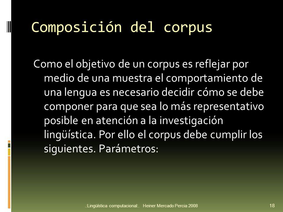 Composición del corpus Como el objetivo de un corpus es reflejar por medio de una muestra el comportamiento de una lengua es necesario decidir cómo se debe componer para que sea lo más representativo posible en atención a la investigación lingüística.